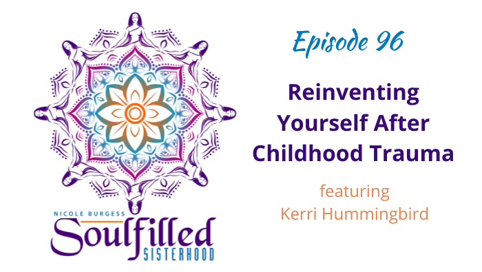 Ep 96 Reinventing Yourself after Childhood Trauma with Kerri Hummingbird
