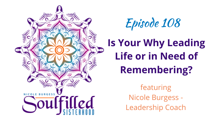 Ep 108 Is Your Why Leading Life or in Need of Remembering with Nicole Burgess