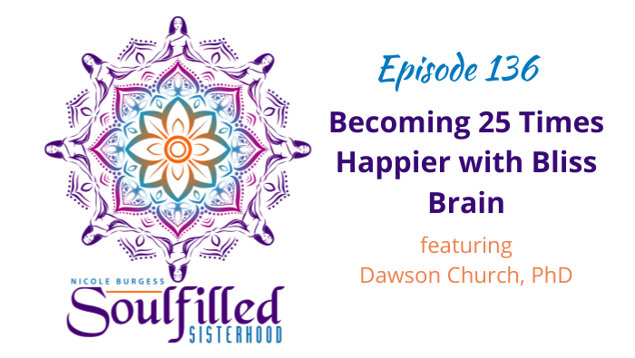 Episode 136 Becoming 25 Times Happier with Bliss Brain Dr. Dawson Church