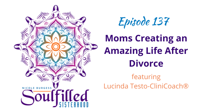 Episode 137 Moms Creating an Amazing Life After Divorce with Lucinda Testo CliniCoach®